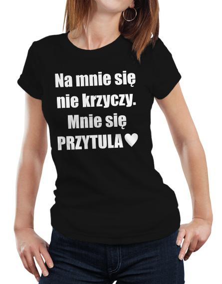 Damska koszulka z napisem Na mnie się nie krzyczy. Mnie się przytula