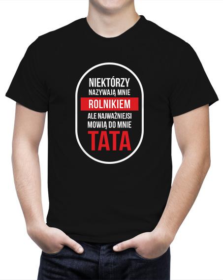 koszulka dla taty NIEKTÓRZY NAZYWAJĄ MNIE ROLNIKIEM, ALE NAJWAŻNIEJSI MÓWIĄ DO MNIE TATA